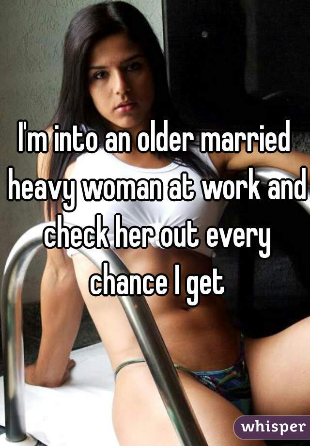 I'm into an older married heavy woman at work and check her out every chance I get