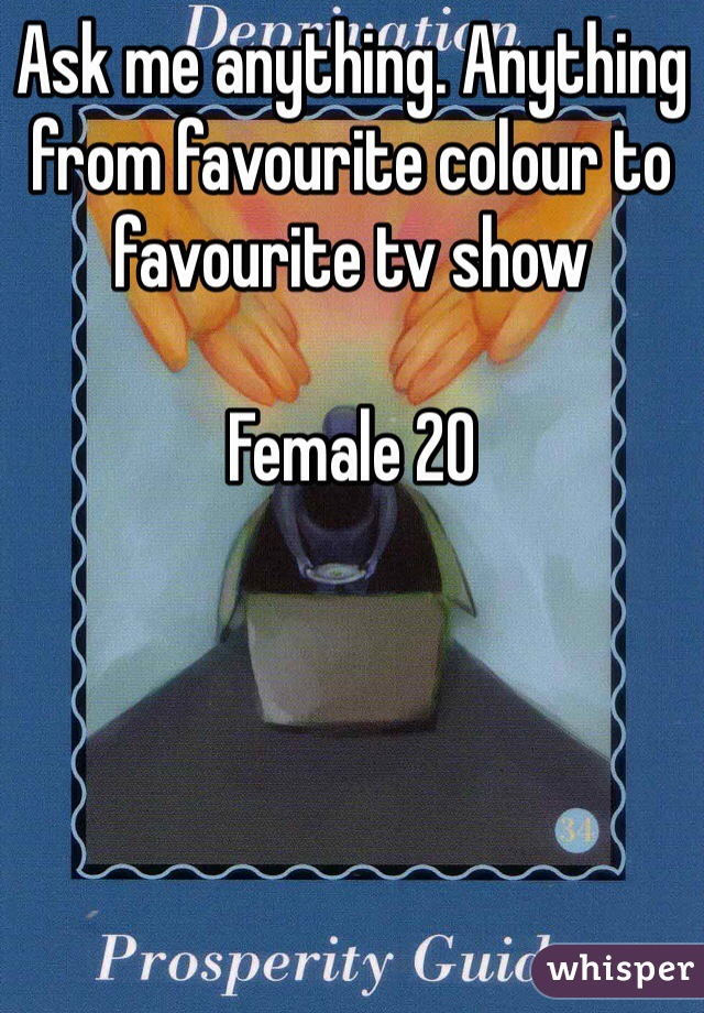 Ask me anything. Anything from favourite colour to favourite tv show   Female 20