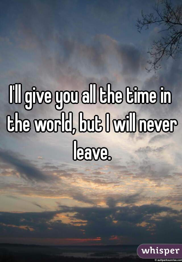 I'll give you all the time in the world, but I will never leave.
