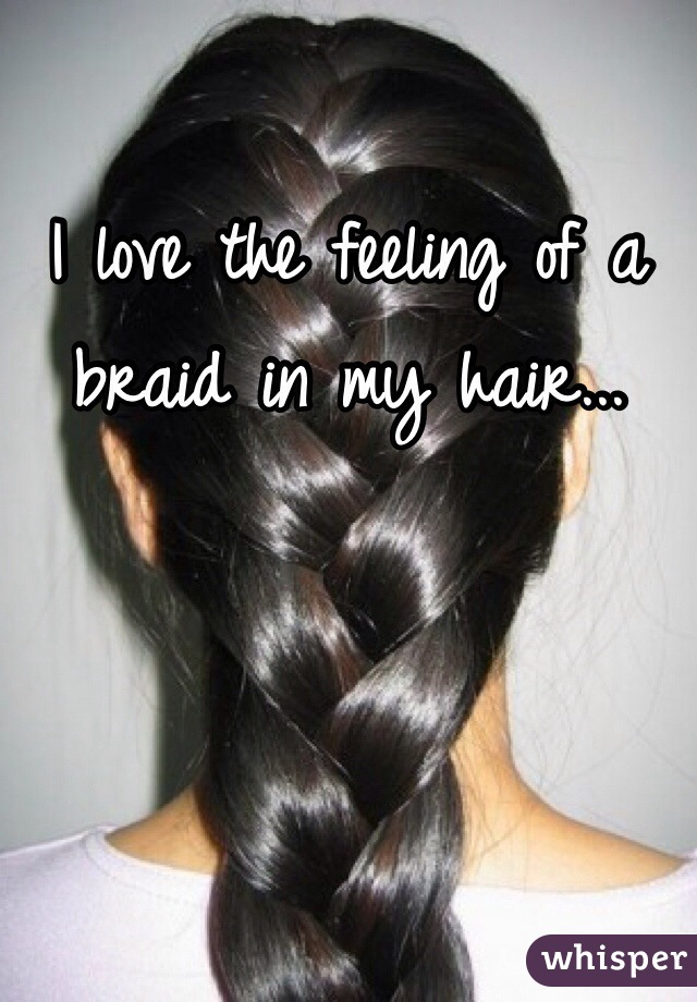 I love the feeling of a braid in my hair...