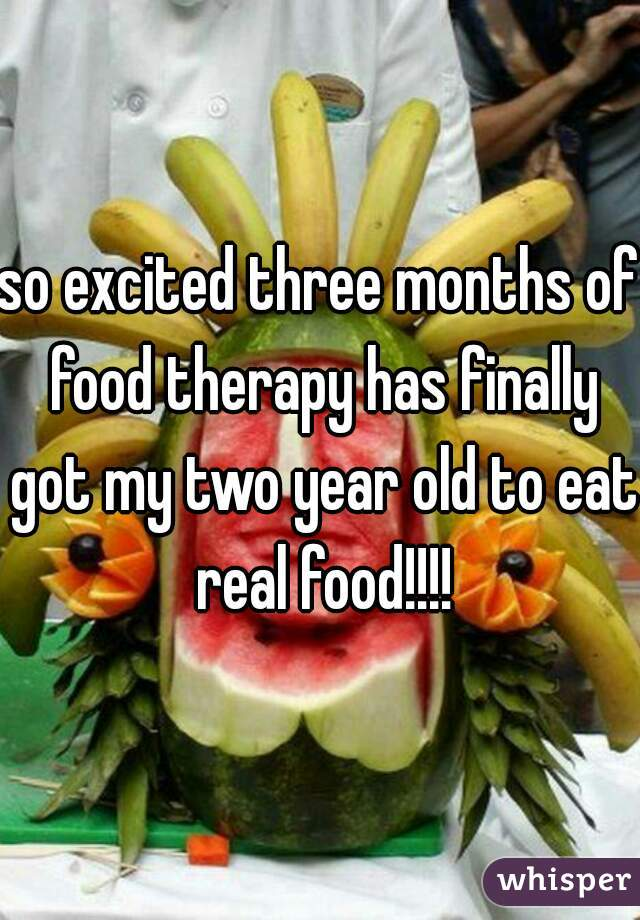 so excited three months of food therapy has finally got my two year old to eat real food!!!!