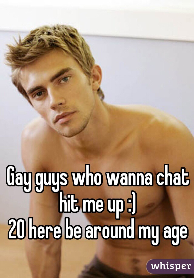 Gay guys who wanna chat hit me up :) 20 here be around my age