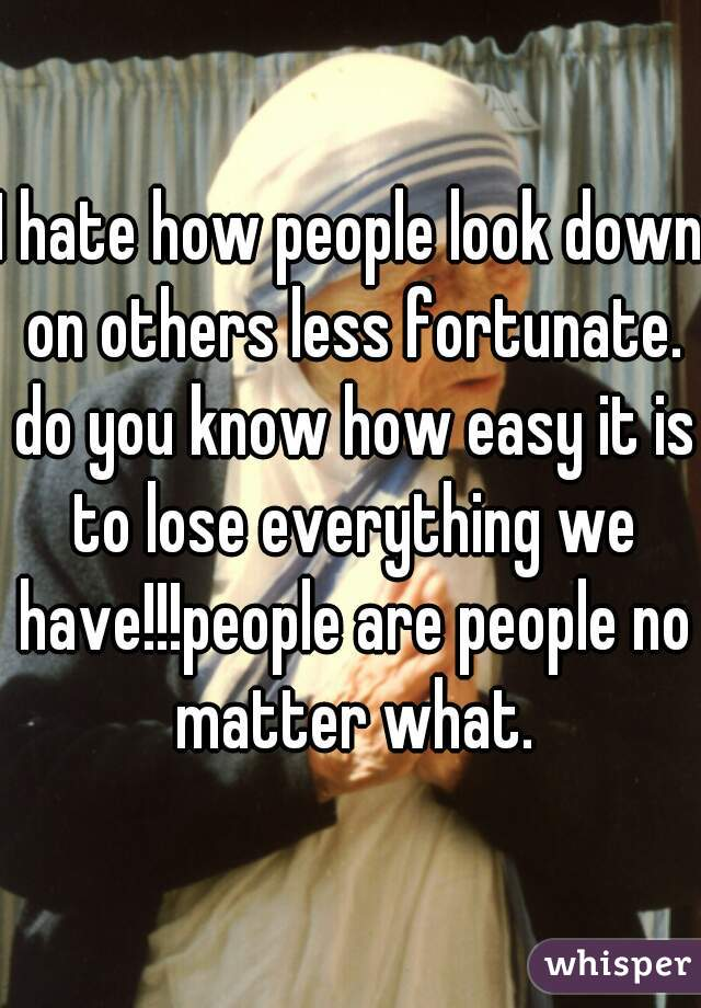 I hate how people look down on others less fortunate. do you know how easy it is to lose everything we have!!!people are people no matter what.