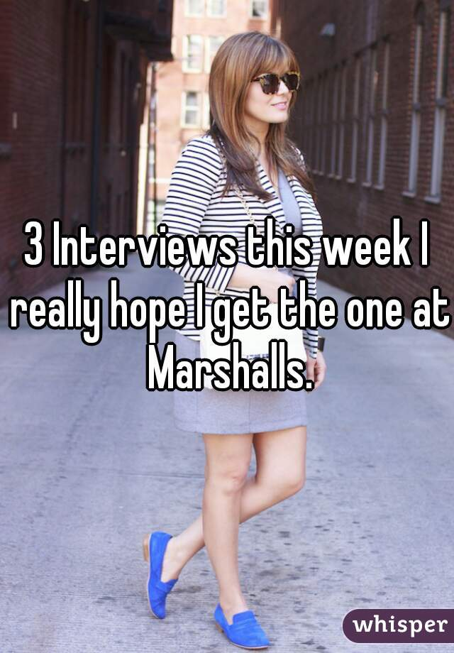 3 Interviews this week I really hope I get the one at Marshalls.