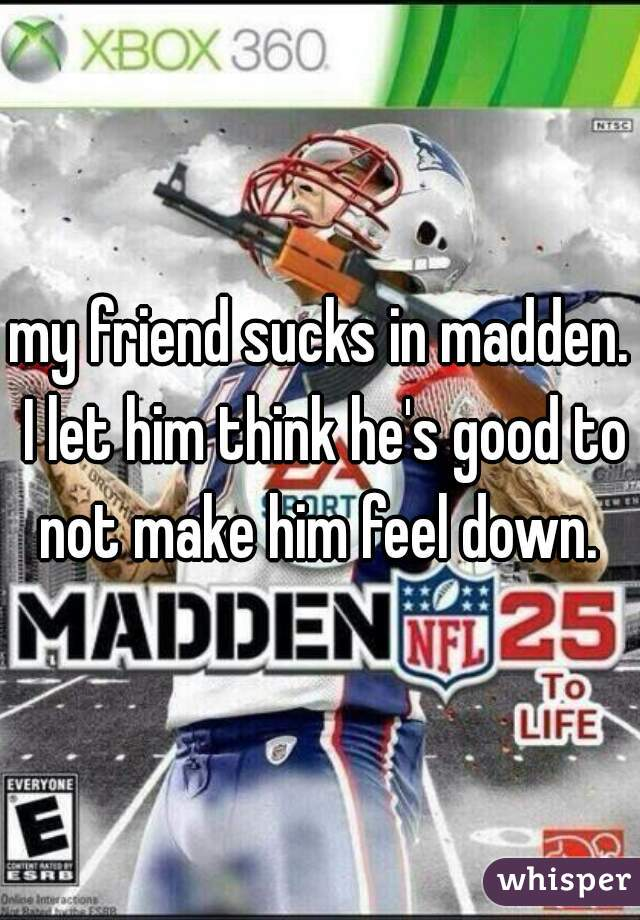 my friend sucks in madden. I let him think he's good to not make him feel down.
