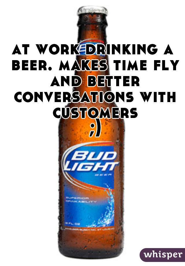 at work drinking a beer. makes time fly and better conversations with customers  ;)