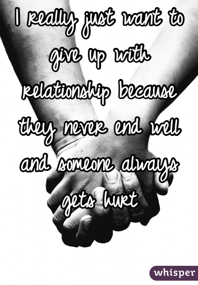 I really just want to give up with relationship because they never end well and someone always gets hurt