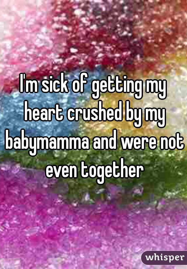 I'm sick of getting my heart crushed by my babymamma and were not even together