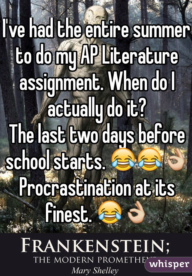I've had the entire summer to do my AP Literature assignment. When do I actually do it?  The last two days before school starts. 😂😂👌 Procrastination at its finest. 😂👌