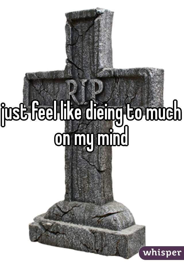 just feel like dieing to much on my mind