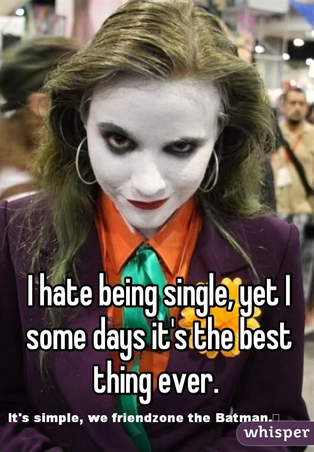 I hate being single, yet I some days it's the best thing ever.