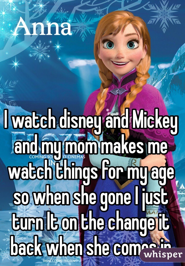 I watch disney and Mickey and my mom makes me watch things for my age so when she gone I just turn It on the change it back when she comes in