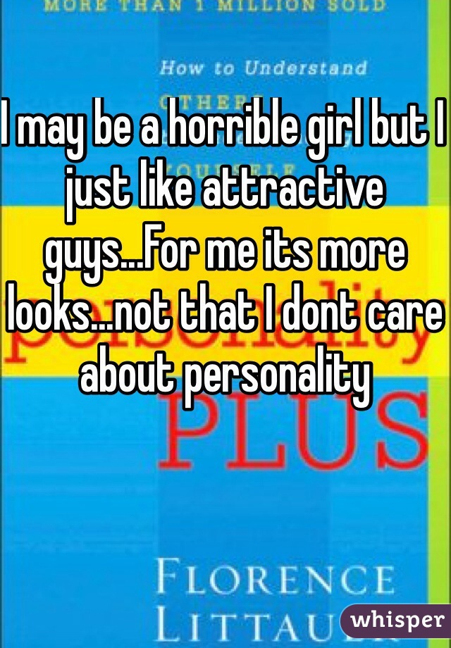 I may be a horrible girl but I just like attractive guys...For me its more looks...not that I dont care about personality