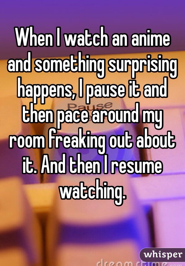 When I watch an anime and something surprising happens, I pause it and then pace around my room freaking out about it. And then I resume watching.