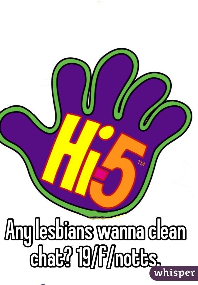 Any lesbians wanna clean chat? 19/f/notts.