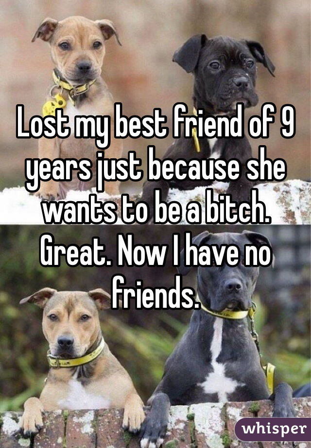 Lost my best friend of 9 years just because she wants to be a bitch. Great. Now I have no friends.
