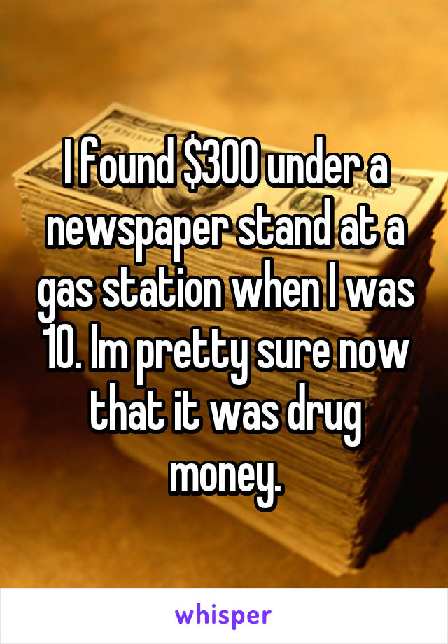 I found $300 under a newspaper stand at a gas station when I was 10. Im pretty sure now that it was drug money.