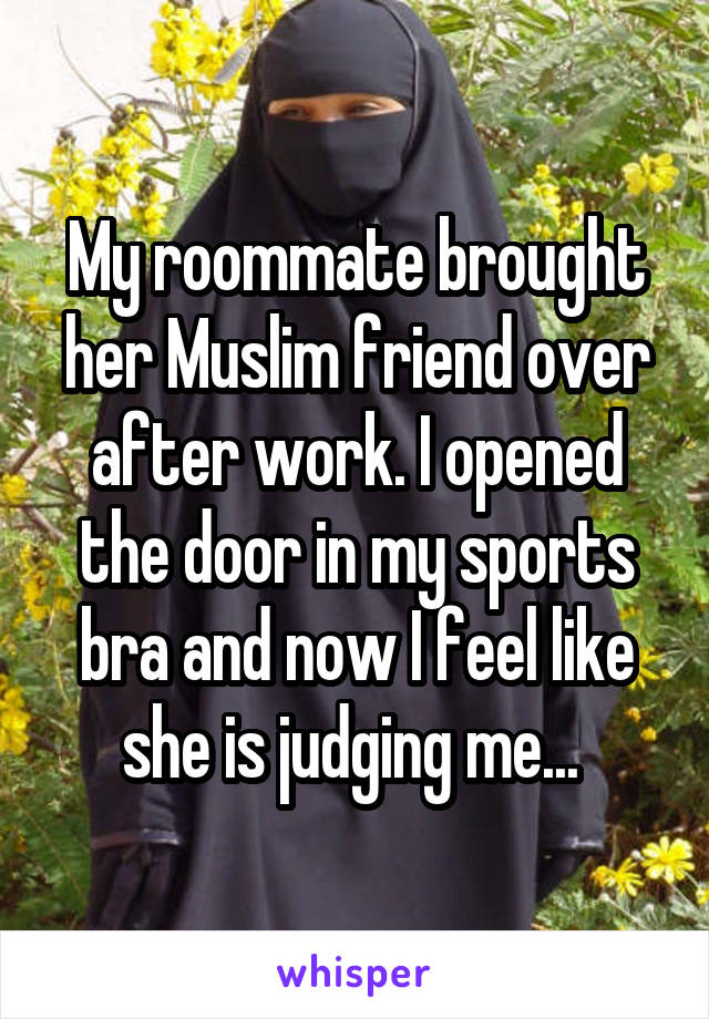 My roommate brought her Muslim friend over after work. I opened the door in my sports bra and now I feel like she is judging me...