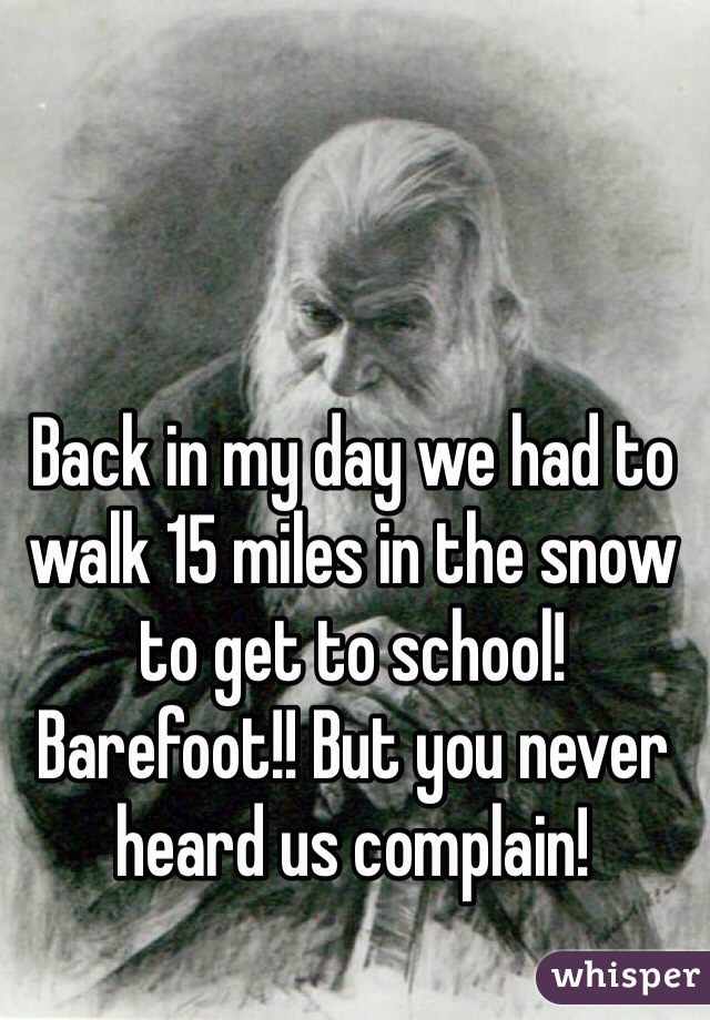 Back in my day we had to walk 15 miles in the snow to get to