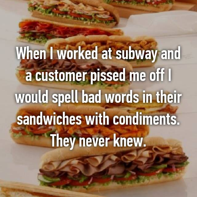 When I worked at subway and a customer pissed me off I would spell bad words in their sandwiches with condiments. They never knew.