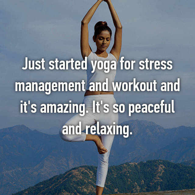 Just started yoga for stress management and workout and it's amazing. It's so peaceful and relaxing.
