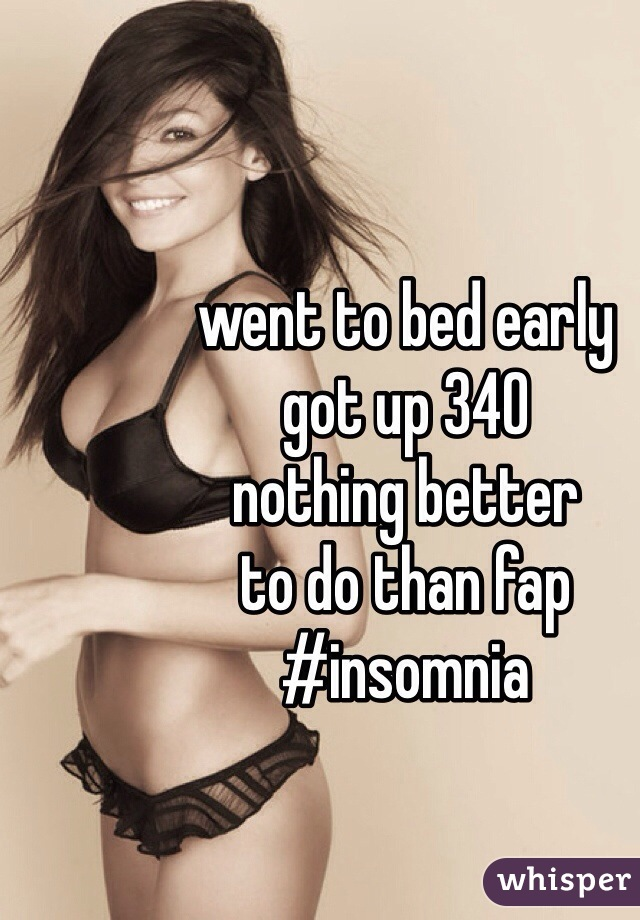 went to bed early got up 340 nothing better to do than fap #insomnia