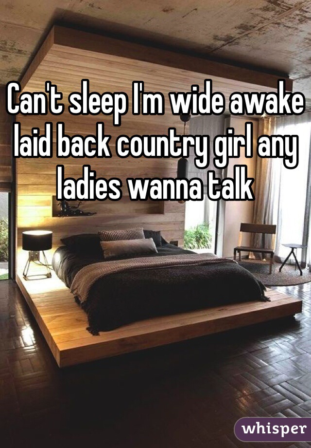 Can't sleep I'm wide awake laid back country girl any ladies wanna talk