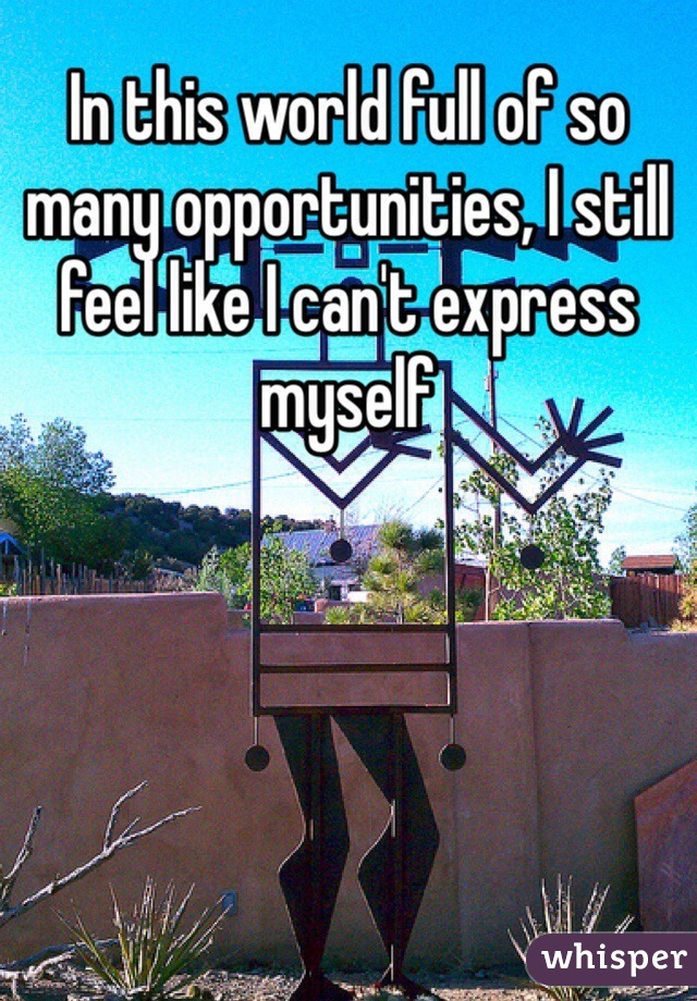 In this world full of so many opportunities, I still feel like I can't express myself