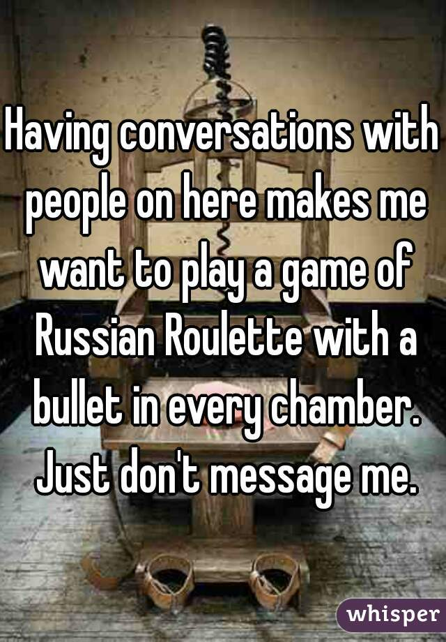 Having conversations with people on here makes me want to play a game of Russian Roulette with a bullet in every chamber. Just don't message me.
