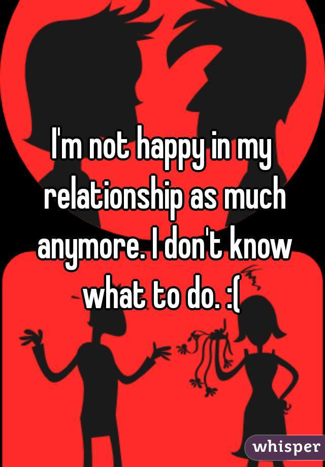 I'm not happy in my relationship as much anymore. I don't know what to do. :(
