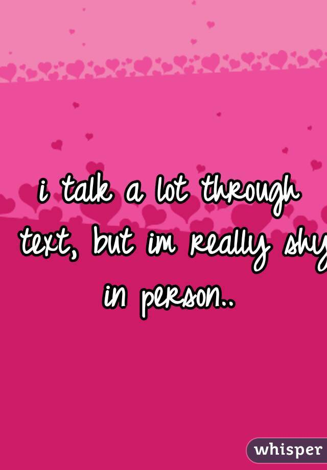 i talk a lot through text, but im really shy in person..