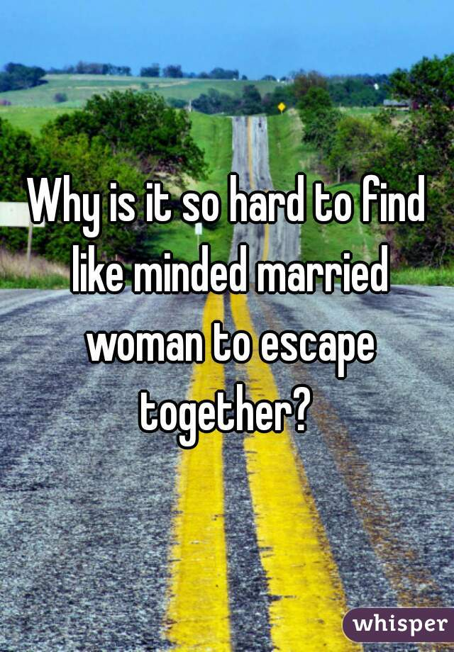 Why is it so hard to find like minded married woman to escape together?