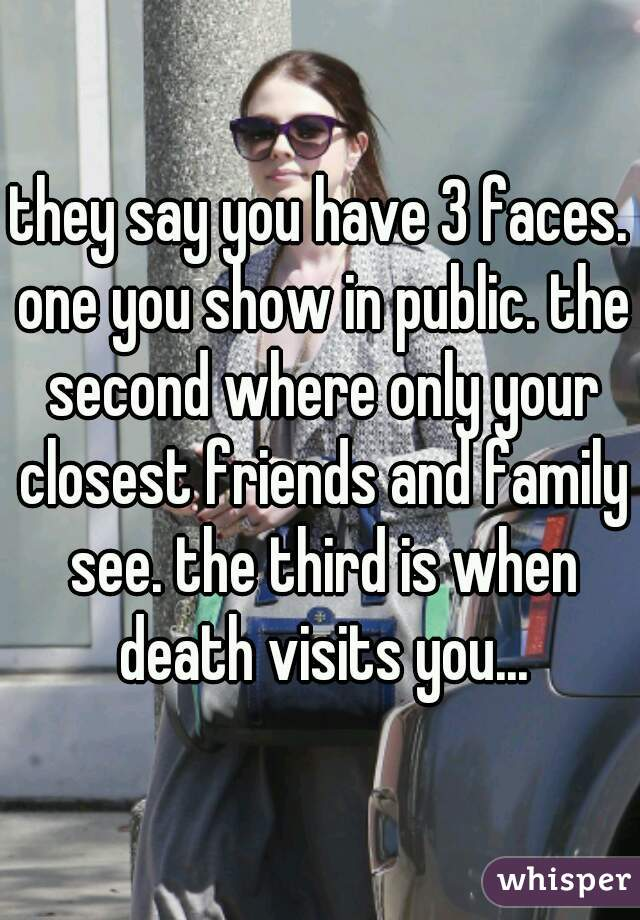 they say you have 3 faces. one you show in public. the second where only your closest friends and family see. the third is when death visits you...