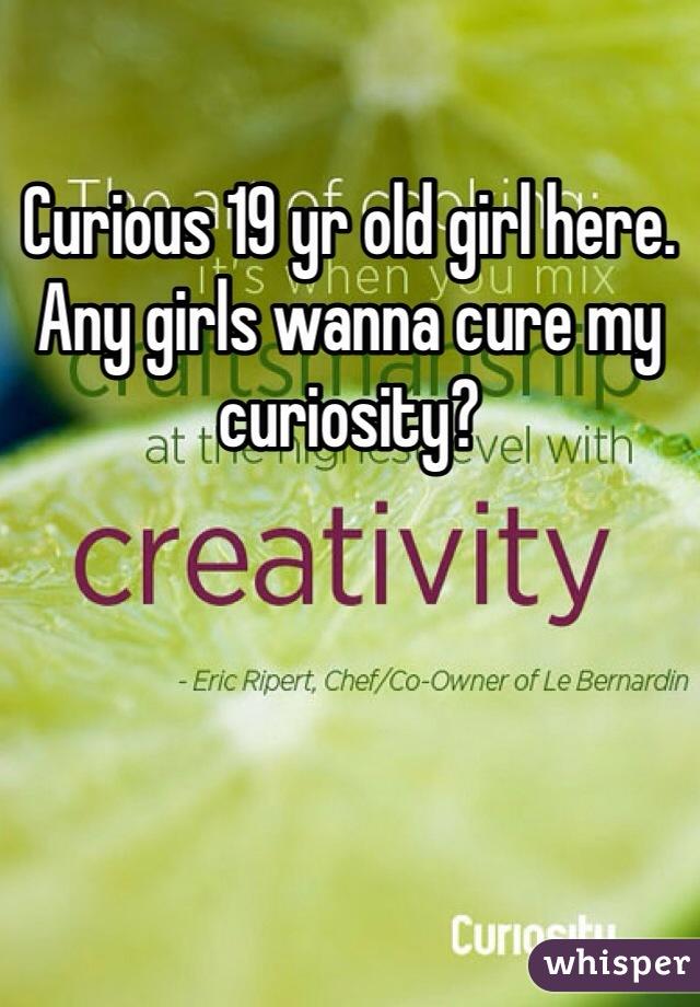 Curious 19 yr old girl here. Any girls wanna cure my curiosity?
