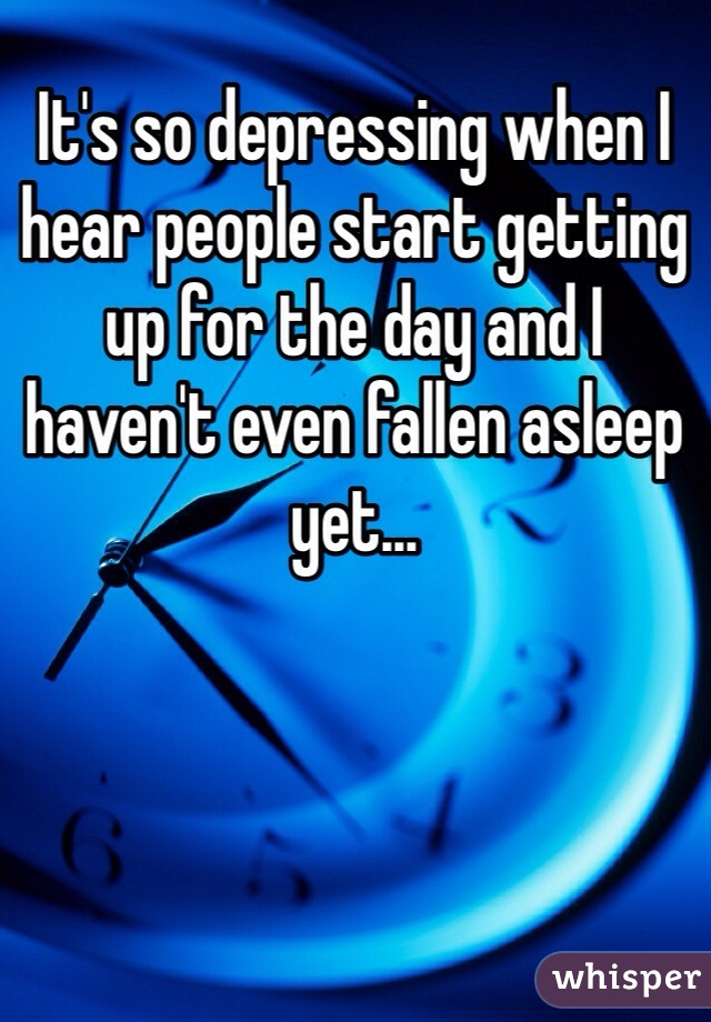 It's so depressing when I hear people start getting up for the day and I haven't even fallen asleep yet...