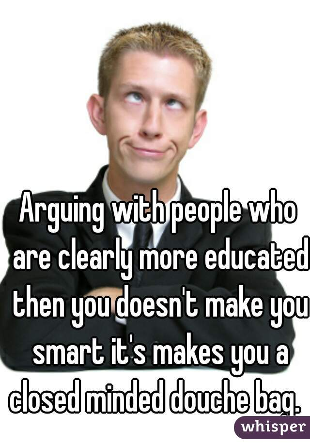 Arguing with people who are clearly more educated then you doesn't make you smart it's makes you a closed minded douche bag.