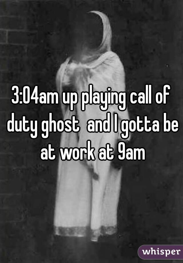 3:04am up playing call of duty ghost  and I gotta be at work at 9am