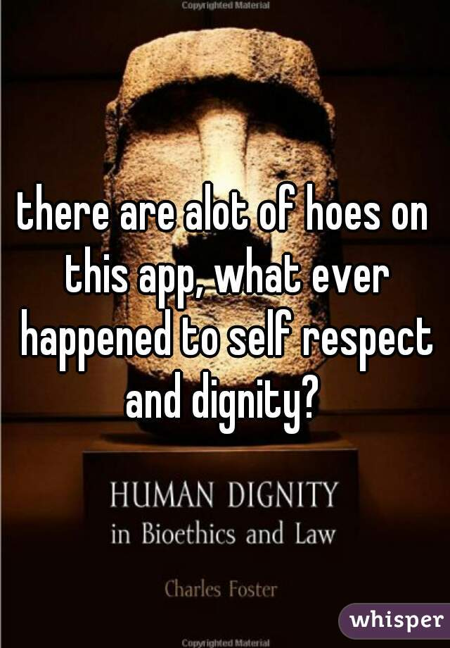 there are alot of hoes on this app, what ever happened to self respect and dignity?