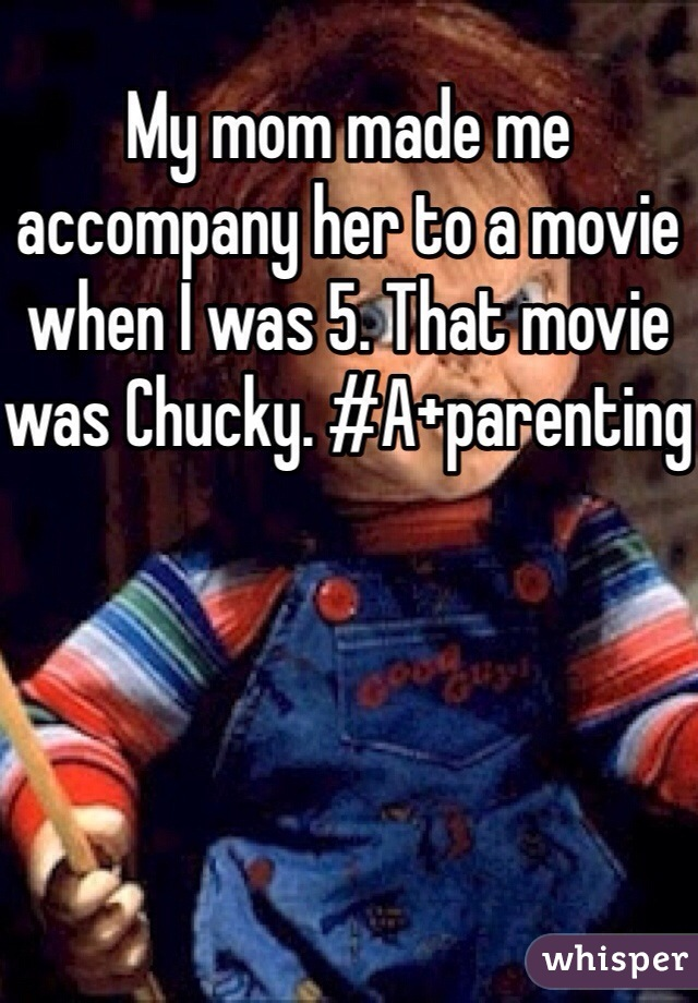 My mom made me accompany her to a movie when I was 5. That movie was Chucky. #A+parenting