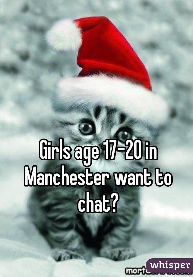 Girls age 17-20 in Manchester want to chat?