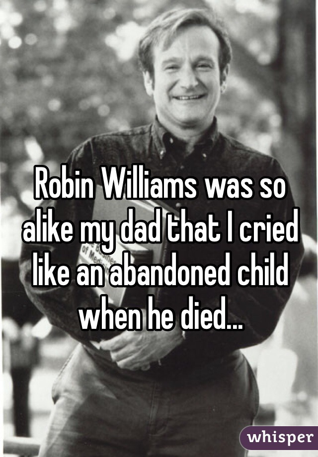 Robin Williams was so alike my dad that I cried like an abandoned child when he died...