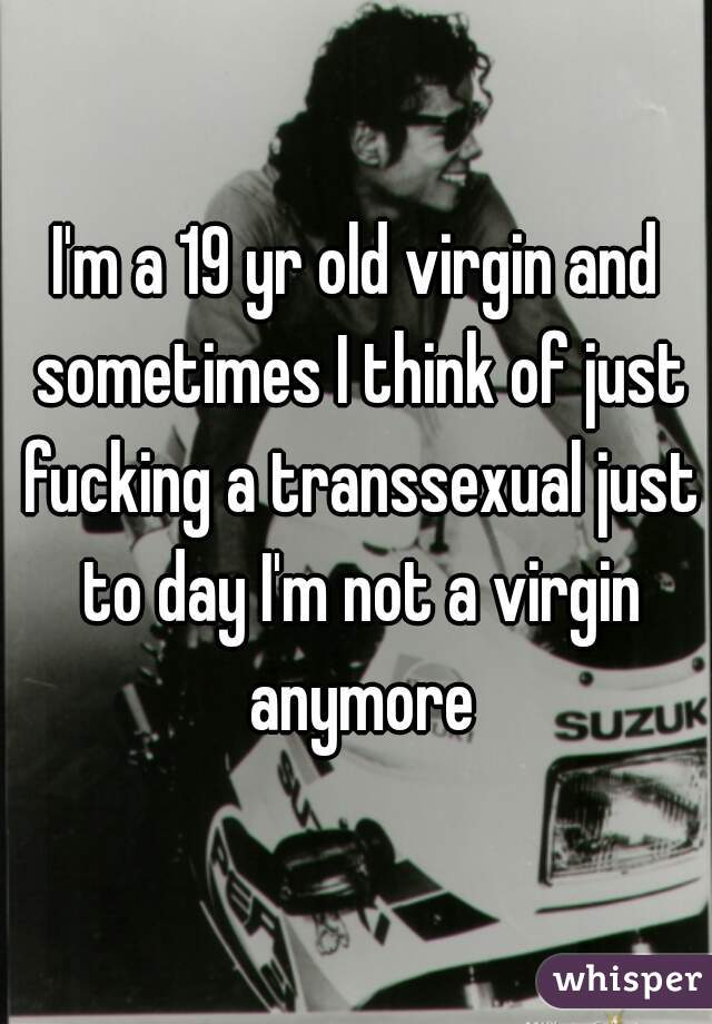I'm a 19 yr old virgin and sometimes I think of just fucking a transsexual just to day I'm not a virgin anymore