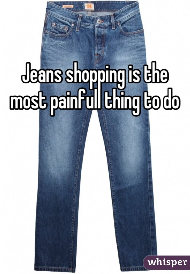 Jeans shopping is the most painfull thing to do