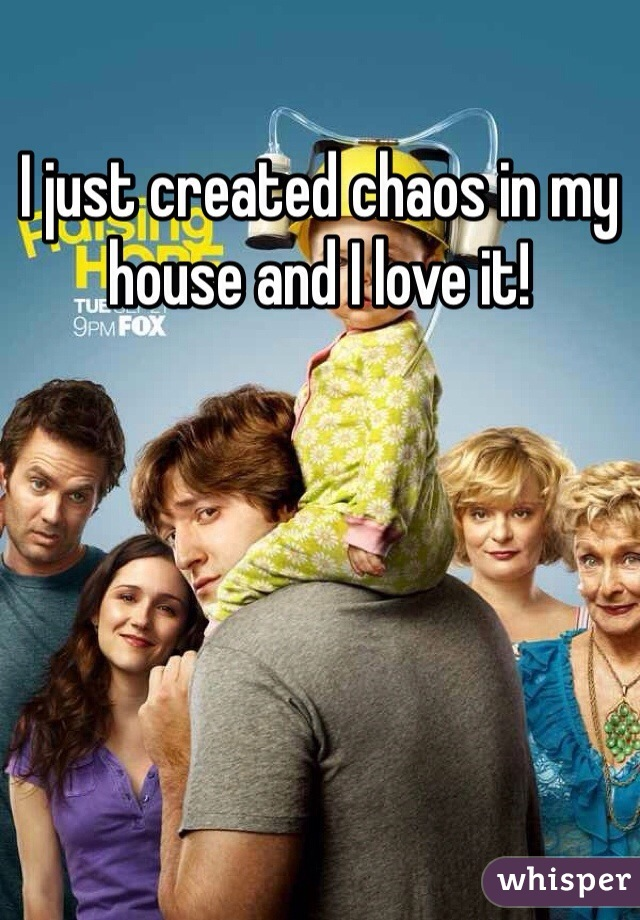 I just created chaos in my house and I love it!