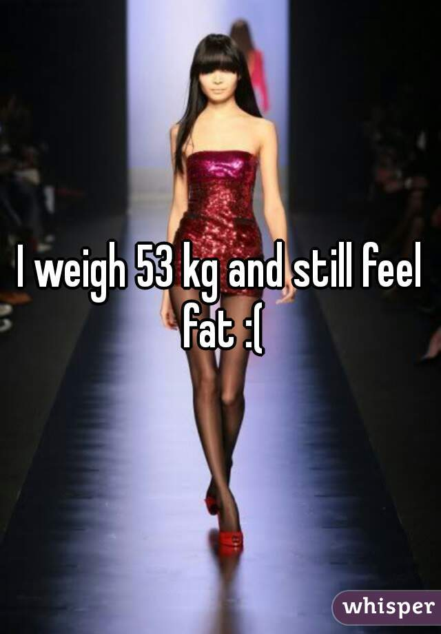 I weigh 53 kg and still feel fat :(