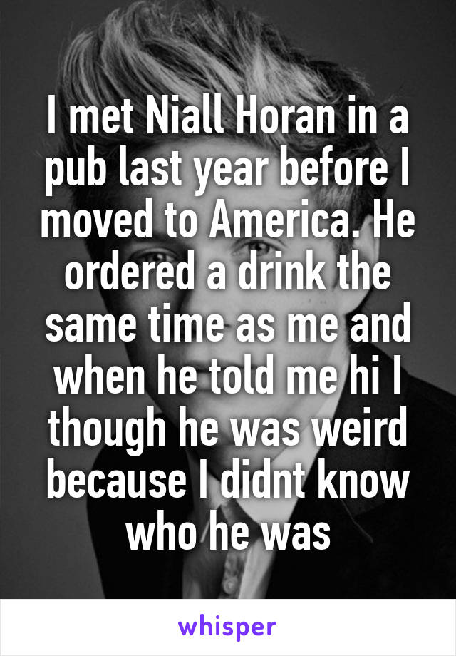 I met Niall Horan in a pub last year before I moved to America. He ordered a drink the same time as me and when he told me hi I though he was weird because I didnt know who he was