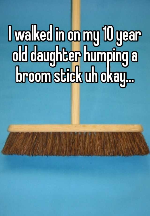 I walked in on my 10 year old daughter humping a broom stick uh okay