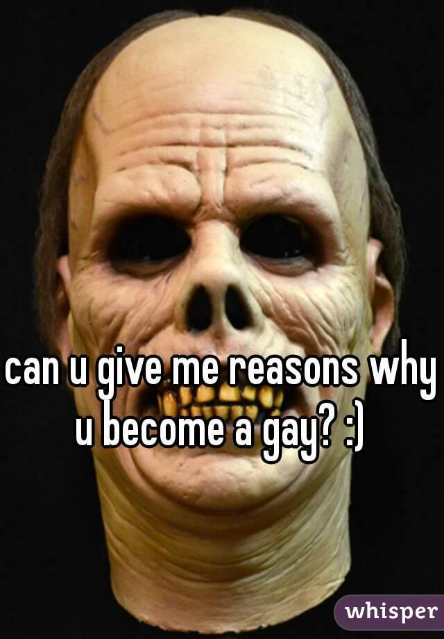 can u give me reasons why u become a gay? :)
