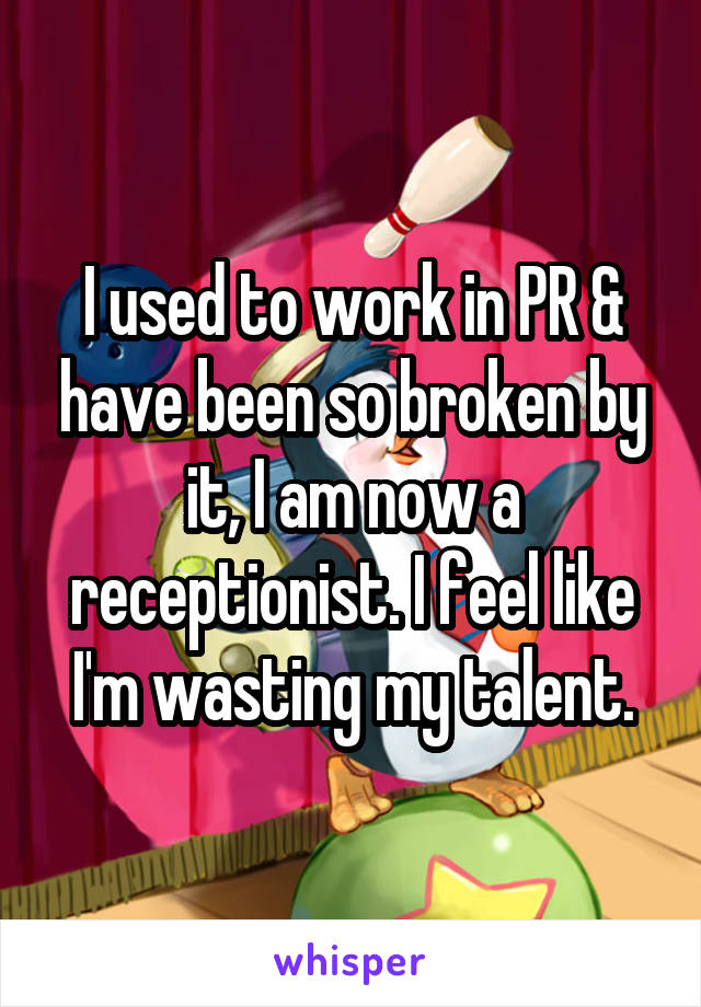I used to work in PR & have been so broken by it, I am now a receptionist. I feel like I'm wasting my talent.