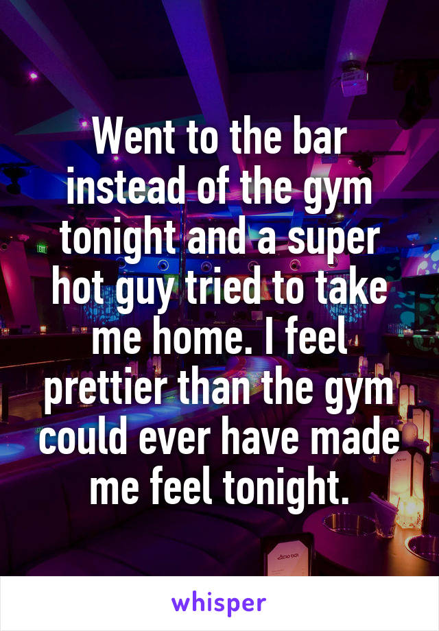 Went to the bar instead of the gym tonight and a super hot guy tried to take me home. I feel prettier than the gym could ever have made me feel tonight.